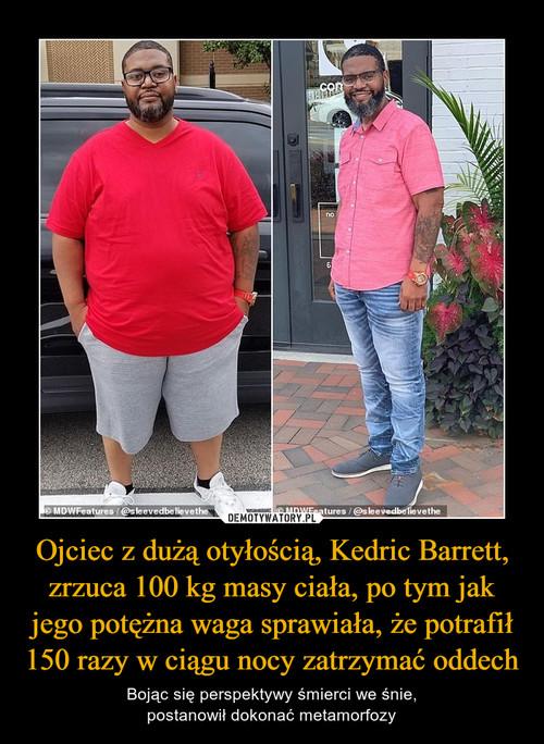 Ojciec z dużą otyłością, Kedric Barrett, zrzuca 100 kg masy ciała, po tym jak jego potężna waga sprawiała, że potrafił 150 razy w ciągu nocy zatrzymać oddech