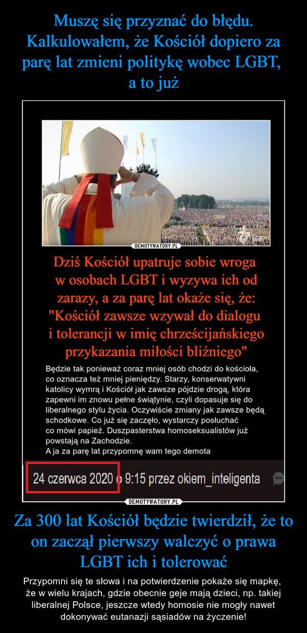 Za 300 lat Kościół będzie twierdził, że to on zaczął pierwszy walczyć o prawa LGBT ich i tolerować – Przypomni się te słowa i na potwierdzenie pokaże się mapkę, że w wielu krajach, gdzie obecnie geje mają dzieci, np. takiej liberalnej Polsce, jeszcze wtedy homosie nie mogły nawet dokonywać eutanazji sąsiadów na życzenie!