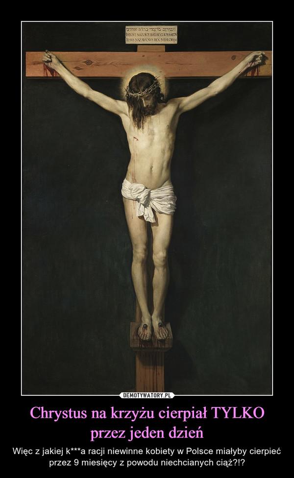 Chrystus na krzyżu cierpiał TYLKO przez jeden dzień – Więc z jakiej k***a racji niewinne kobiety w Polsce miałyby cierpieć przez 9 miesięcy z powodu niechcianych ciąż?!?