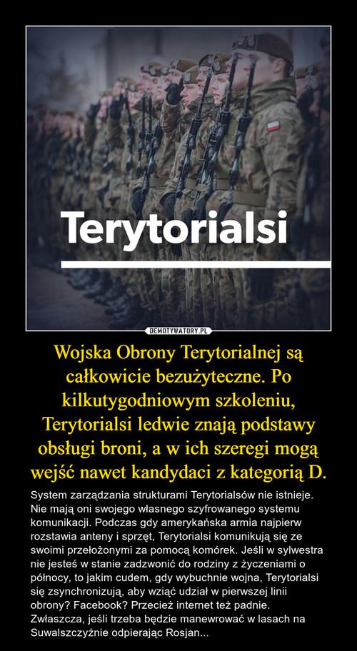 Wojska Obrony Terytorialnej są całkowicie bezużyteczne. Po kilkutygodniowym szkoleniu, Terytorialsi ledwie znają podstawy obsługi broni, a w ich szeregi mogą wejść nawet kandydaci z kategorią D.