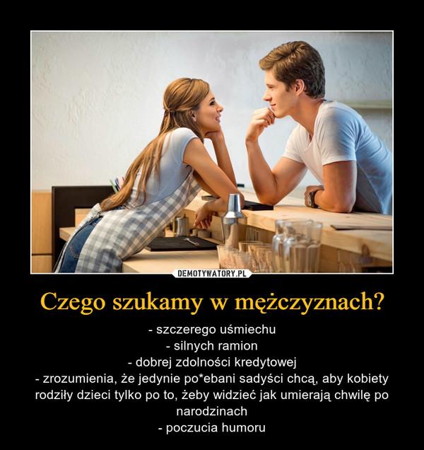 Czego szukamy w mężczyznach? – - szczerego uśmiechu- silnych ramion- dobrej zdolności kredytowej- zrozumienia, że jedynie po*ebani sadyści chcą, aby kobiety rodziły dzieci tylko po to, żeby widzieć jak umierają chwilę po narodzinach- poczucia humoru