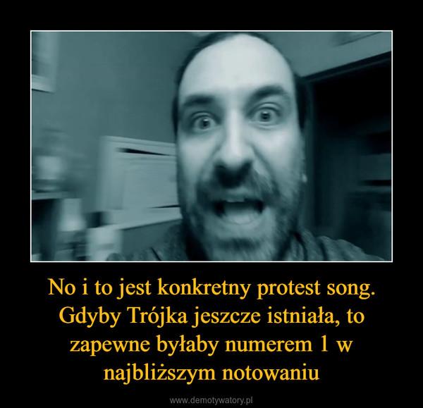 No i to jest konkretny protest song. Gdyby Trójka jeszcze istniała, to zapewne byłaby numerem 1 w najbliższym notowaniu –