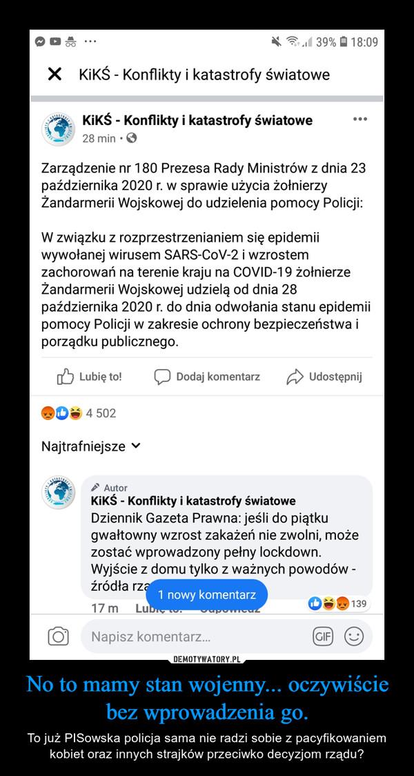 No to mamy stan wojenny... oczywiście bez wprowadzenia go. – To już PISowska policja sama nie radzi sobie z pacyfikowaniem kobiet oraz innych strajków przeciwko decyzjom rządu?