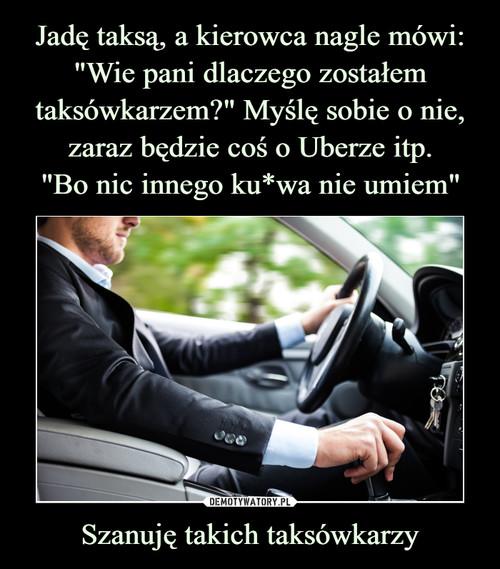 """Jadę taksą, a kierowca nagle mówi: """"Wie pani dlaczego zostałem taksówkarzem?"""" Myślę sobie o nie, zaraz będzie coś o Uberze itp. """"Bo nic innego ku*wa nie umiem"""" Szanuję takich taksówkarzy"""