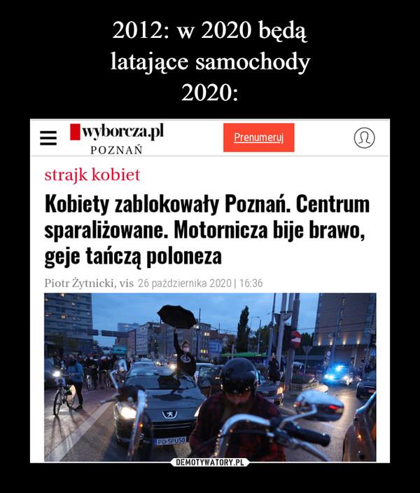 –  PΟΖΝΑΝstrajk kobietKobiety zablokowały Poznań. Centrumsparaliżowane. Motornicza bije brawo,geje tańczą polonezaPiotr Żytnicki, vis 26 października 2020| 16:36PO 5PU50