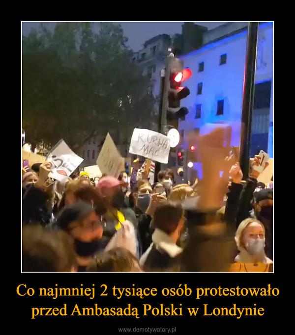 Co najmniej 2 tysiące osób protestowało przed Ambasadą Polski w Londynie –