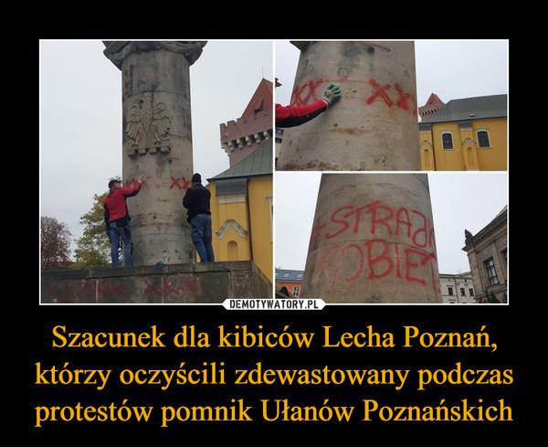 Szacunek dla kibiców Lecha Poznań, którzy oczyścili zdewastowany podczas protestów pomnik Ułanów Poznańskich –