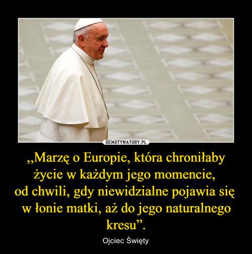 """,,Marzę o Europie, która chroniłaby życie w każdym jego momencie,  od chwili, gdy niewidzialne pojawia się  w łonie matki, aż do jego naturalnego kresu""""."""