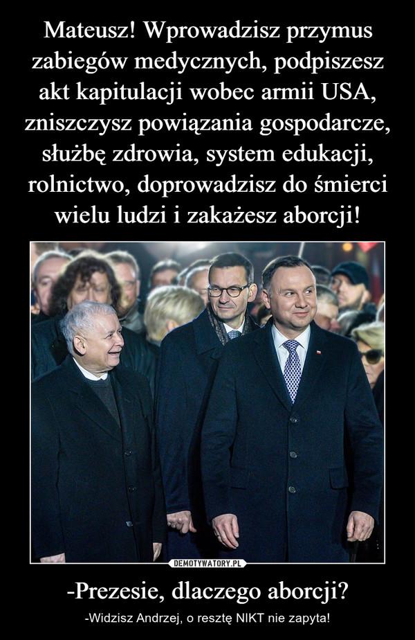 -Prezesie, dlaczego aborcji? – -Widzisz Andrzej, o resztę NIKT nie zapyta!