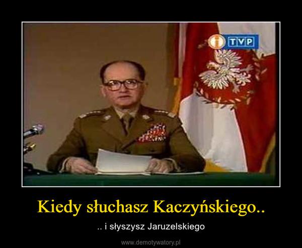Kiedy słuchasz Kaczyńskiego.. – .. i słyszysz Jaruzelskiego