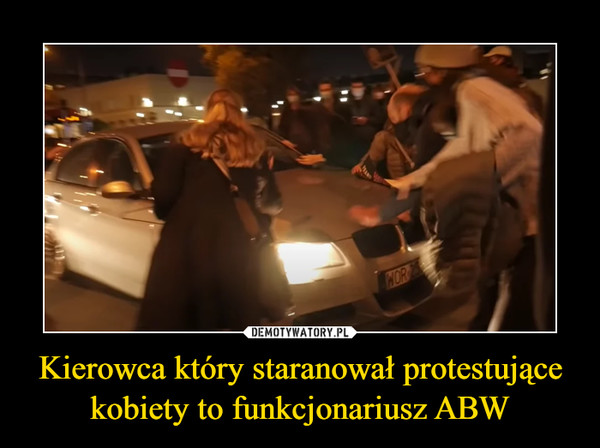 Kierowca który staranował protestujące kobiety to funkcjonariusz ABW –