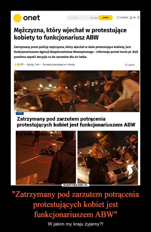 """""""Zatrzymany pod zarzutem potrącenia protestujących kobiet jest funkcjonariuszem ABW"""""""