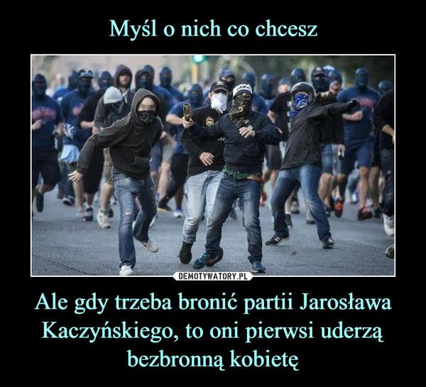 Ale gdy trzeba bronić partii Jarosława Kaczyńskiego, to oni pierwsi uderzą bezbronną kobietę –
