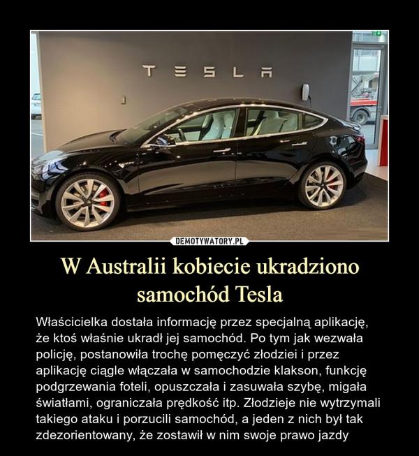 W Australii kobiecie ukradziono samochód Tesla – Właścicielka dostała informację przez specjalną aplikację, że ktoś właśnie ukradł jej samochód. Po tym jak wezwała policję, postanowiła trochę pomęczyć złodziei i przez aplikację ciągle włączała w samochodzie klakson, funkcję podgrzewania foteli, opuszczała i zasuwała szybę, migała światłami, ograniczała prędkość itp. Złodzieje nie wytrzymali takiego ataku i porzucili samochód, a jeden z nich był tak zdezorientowany, że zostawił w nim swoje prawo jazdy