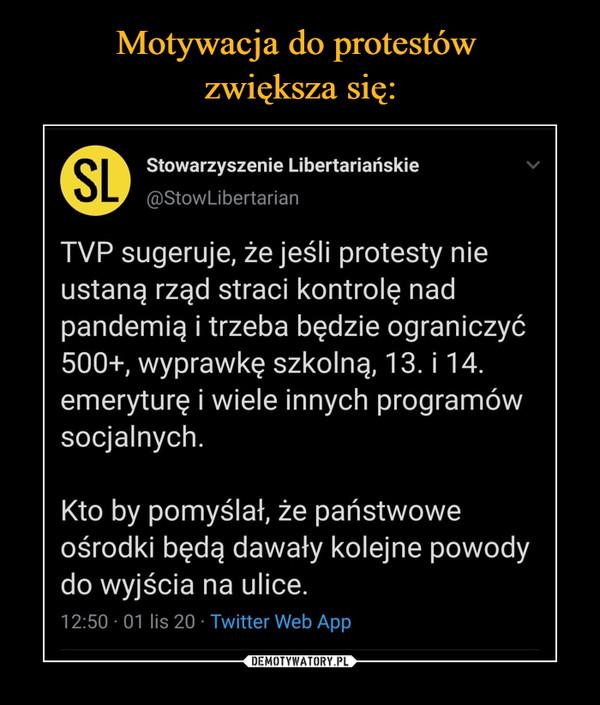 –  Stowarzyszenie Libertariańskie @StowLibertarian TVP sugeruje, że jeśli protesty nie ustaną rząd straci kontrolę nad pandemią i trzeba będzie ograniczyć 500+, wyprawkę szkolną, 13. i 14. emeryturę i wiele innych programów socjalnych. Kto by pomyślał, że państwowe ośrodki będą dawały kolejne powody do wyjścia na ulice. 12:50 01 lis 20 Twitter Web App
