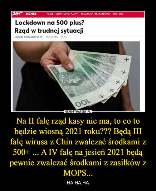 Na II falę rząd kasy nie ma, to co to będzie wiosną 2021 roku??? Będą III falę wirusa z Chin zwalczać środkami z 500+ ... A IV falę na jesień 2021 będą pewnie zwalczać środkami z zasiłków z MOPS...