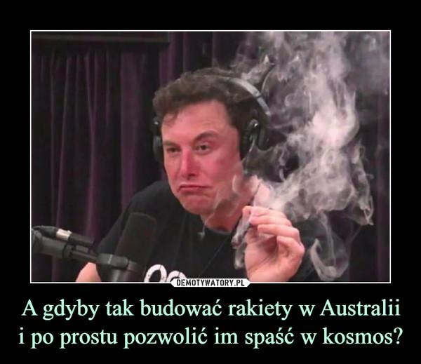 A gdyby tak budować rakiety w Australii i po prostu pozwolić im spaść w kosmos? –