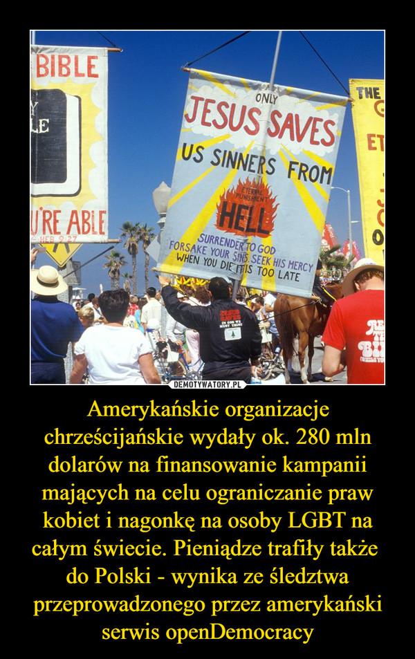 Amerykańskie organizacje chrześcijańskie wydały ok. 280 mln dolarów na finansowanie kampanii mających na celu ograniczanie praw kobiet i nagonkę na osoby LGBT na całym świecie. Pieniądze trafiły także do Polski - wynika ze śledztwa przeprowadzonego przez amerykański serwis openDemocracy –
