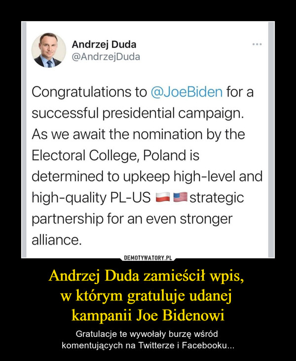 Andrzej Duda zamieścił wpis, w którym gratuluje udanej kampanii Joe Bidenowi – Gratulacje te wywołały burzę wśród komentujących na Twitterze i Facebooku... Andrzej Duda-w @AndrzejDudaCongratulations to @JoeBiden for asuccessful presidential campaign.As we await the nomination by theElectoral College, Poland isdetermined to upkeep high-level andhigh-quality PL-US — ^strategiepartnership for an even strongeralliance.