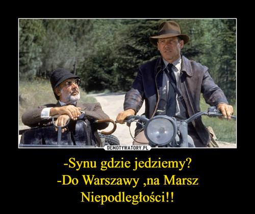 -Synu gdzie jedziemy? -Do Warszawy ,na Marsz Niepodległości!!