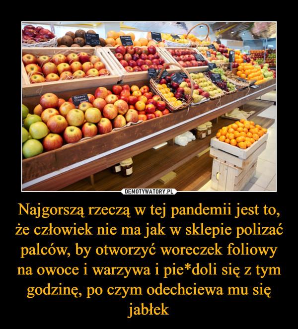 Najgorszą rzeczą w tej pandemii jest to, że człowiek nie ma jak w sklepie polizać palców, by otworzyć woreczek foliowy na owoce i warzywa i pie*doli się z tym godzinę, po czym odechciewa mu się jabłek –
