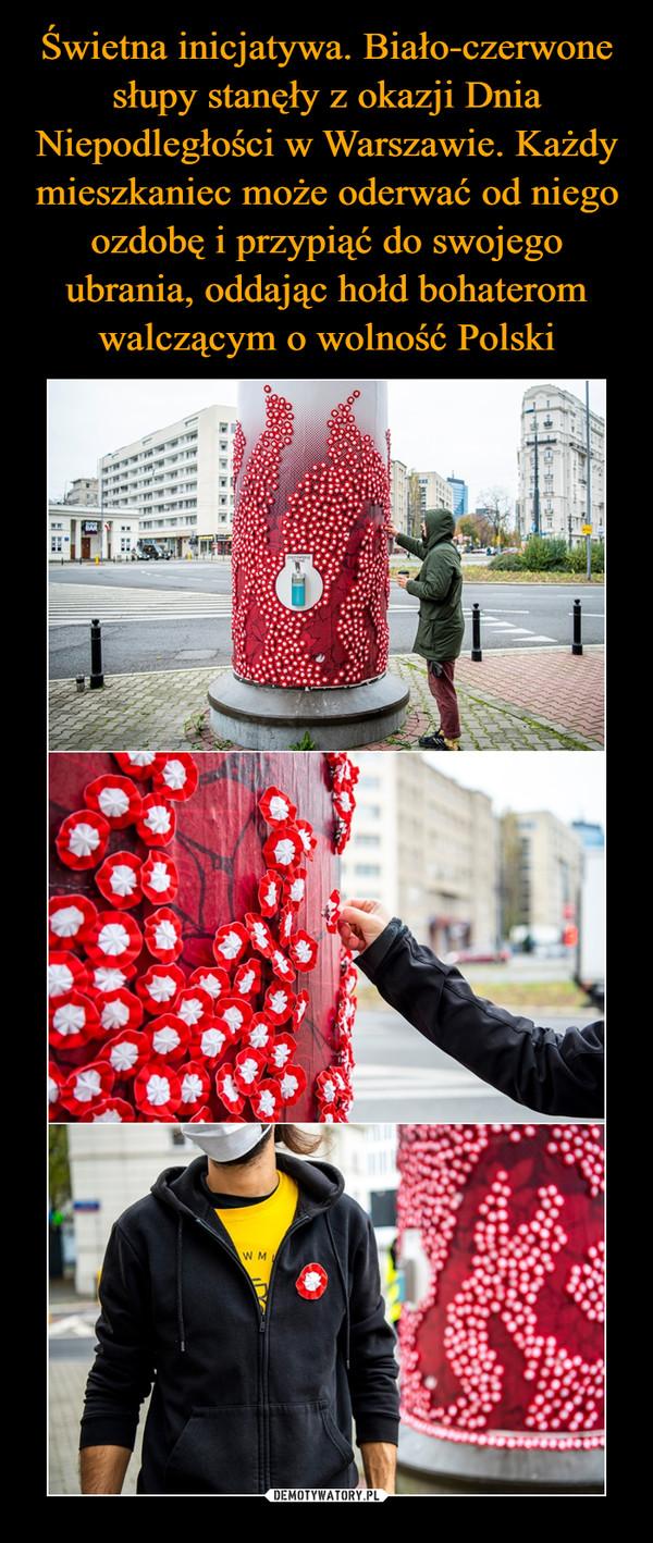 Świetna inicjatywa. Biało-czerwone słupy stanęły z okazji Dnia Niepodległości w Warszawie. Każdy mieszkaniec może oderwać od niego ozdobę i przypiąć do swojego ubrania, oddając hołd bohaterom walczącym o wolność Polski