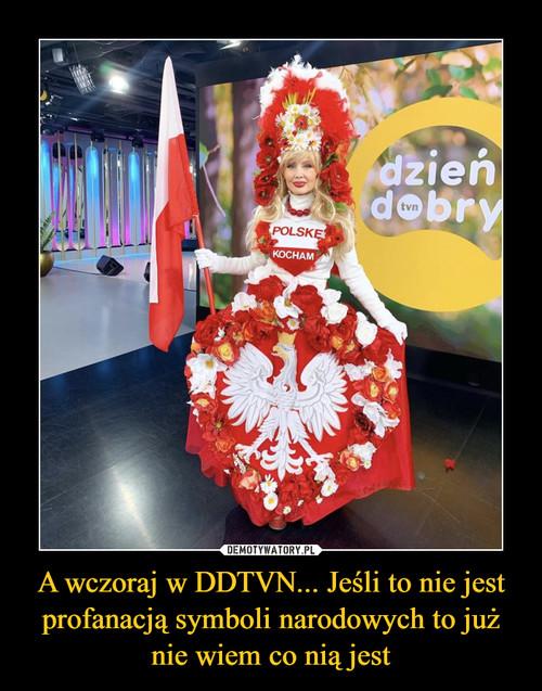 A wczoraj w DDTVN... Jeśli to nie jest profanacją symboli narodowych to już nie wiem co nią jest
