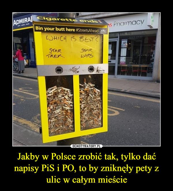 Jakby w Polsce zrobić tak, tylko dać napisy PiS i PO, to by zniknęły pety z ulic w całym mieście –