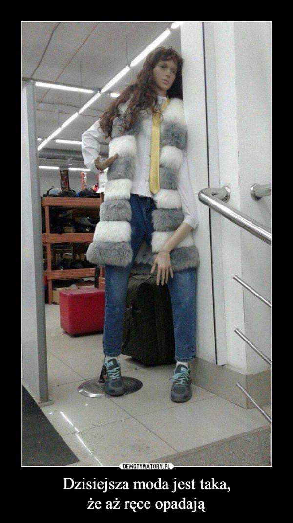 Dzisiejsza moda jest taka,że aż ręce opadają –