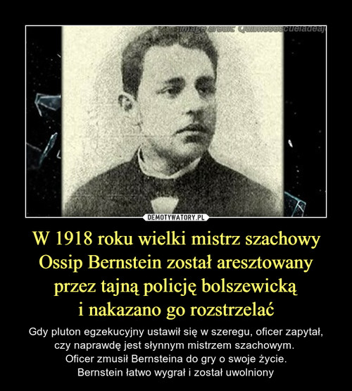 W 1918 roku wielki mistrz szachowy Ossip Bernstein został aresztowany przez tajną policję bolszewicką i nakazano go rozstrzelać