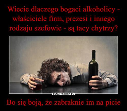 Wiecie dlaczego bogaci alkoholicy - właściciele firm, prezesi i innego rodzaju szefowie - są tacy chytrzy? Bo się boją, że zabraknie im na picie