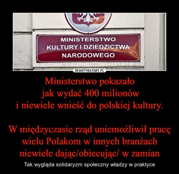 Ministerstwo pokazało jak wydać 400 milionówi niewiele wnieść do polskiej kultury.W międzyczasie rząd uniemożliwił pracę wielu Polakom w innych branżach niewiele dając/obiecując/ w zamian – Tak wygląda solidaryzm społeczny władzy w praktyce