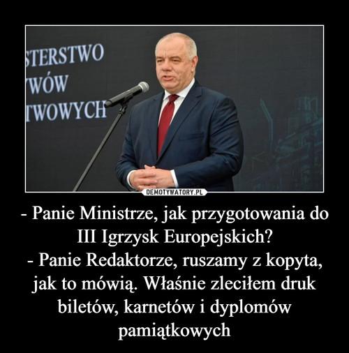 - Panie Ministrze, jak przygotowania do III Igrzysk Europejskich? - Panie Redaktorze, ruszamy z kopyta, jak to mówią. Właśnie zleciłem druk biletów, karnetów i dyplomów pamiątkowych