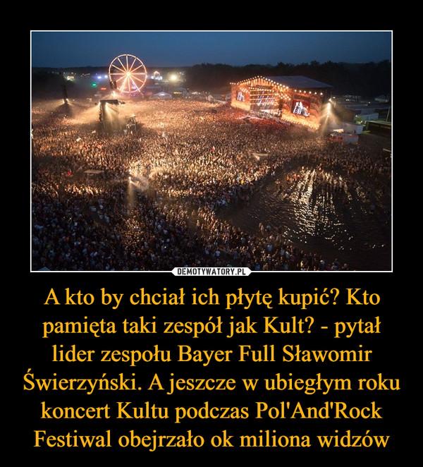 A kto by chciał ich płytę kupić? Kto pamięta taki zespół jak Kult? - pytał lider zespołu Bayer Full Sławomir Świerzyński. A jeszcze w ubiegłym roku koncert Kultu podczas Pol'And'Rock Festiwal obejrzało ok miliona widzów –