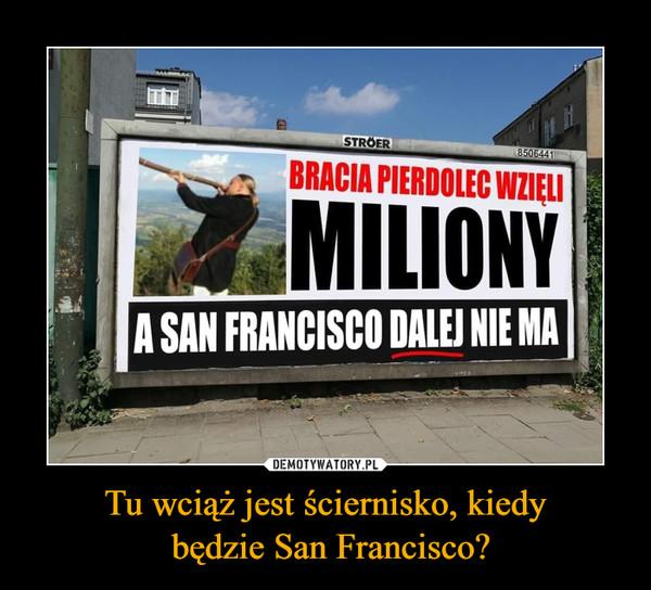 Tu wciąż jest ściernisko, kiedy będzie San Francisco? –  BRACIA PIERDOLEC WZIĘLI MILIONY A SAN FRANCISCO DALEJ NIE MA