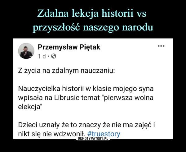 """–  Przemysław PiętakZ życia na zdalnym nauczaniuNauczycielka historii w klasie mojego synawpisała na Librusie temat """"pierwsza wolnaelekcja""""Dzieci uznały że to znaczy że nie ma zajęć inikt się nie wdzwonił. #truestory"""