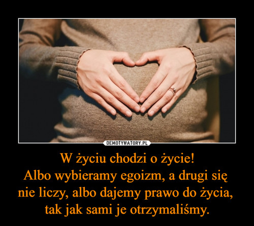 W życiu chodzi o życie! Albo wybieramy egoizm, a drugi się  nie liczy, albo dajemy prawo do życia,  tak jak sami je otrzymaliśmy.