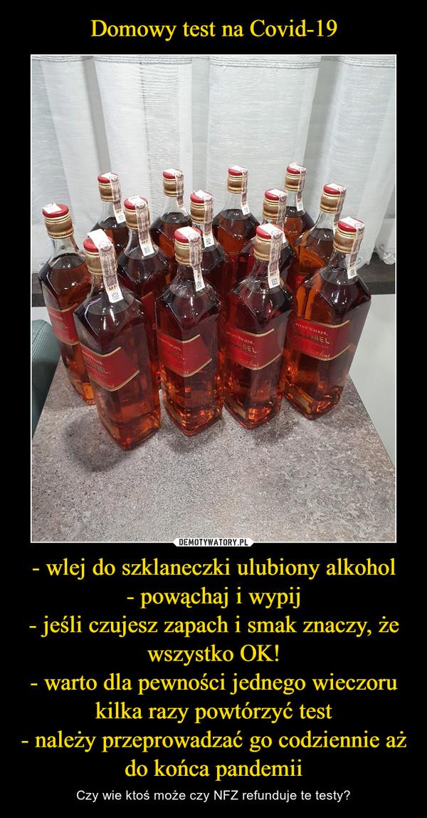- wlej do szklaneczki ulubiony alkohol- powąchaj i wypij- jeśli czujesz zapach i smak znaczy, że wszystko OK!- warto dla pewności jednego wieczoru kilka razy powtórzyć test- należy przeprowadzać go codziennie aż do końca pandemii – Czy wie ktoś może czy NFZ refunduje te testy?