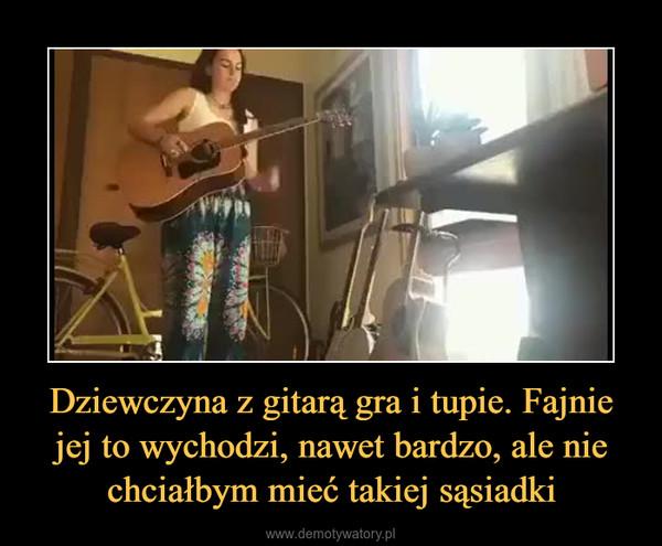 Dziewczyna z gitarą gra i tupie. Fajnie jej to wychodzi, nawet bardzo, ale nie chciałbym mieć takiej sąsiadki –