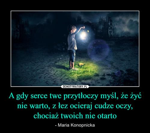 A gdy serce twe przytłoczy myśl, że żyć nie warto, z łez ocieraj cudze oczy, chociaż twoich nie otarto