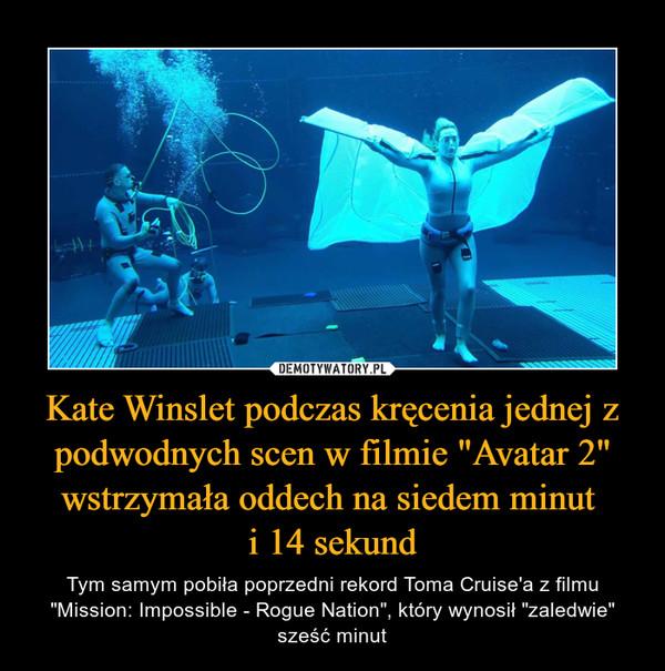 """Kate Winslet podczas kręcenia jednej z podwodnych scen w filmie """"Avatar 2"""" wstrzymała oddech na siedem minut i 14 sekund – Tym samym pobiła poprzedni rekord Toma Cruise'a z filmu """"Mission: Impossible - Rogue Nation"""", który wynosił """"zaledwie"""" sześć minut"""