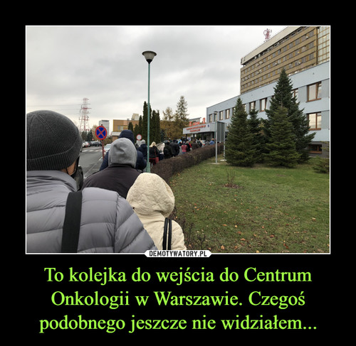 To kolejka do wejścia do Centrum Onkologii w Warszawie. Czegoś podobnego jeszcze nie widziałem...