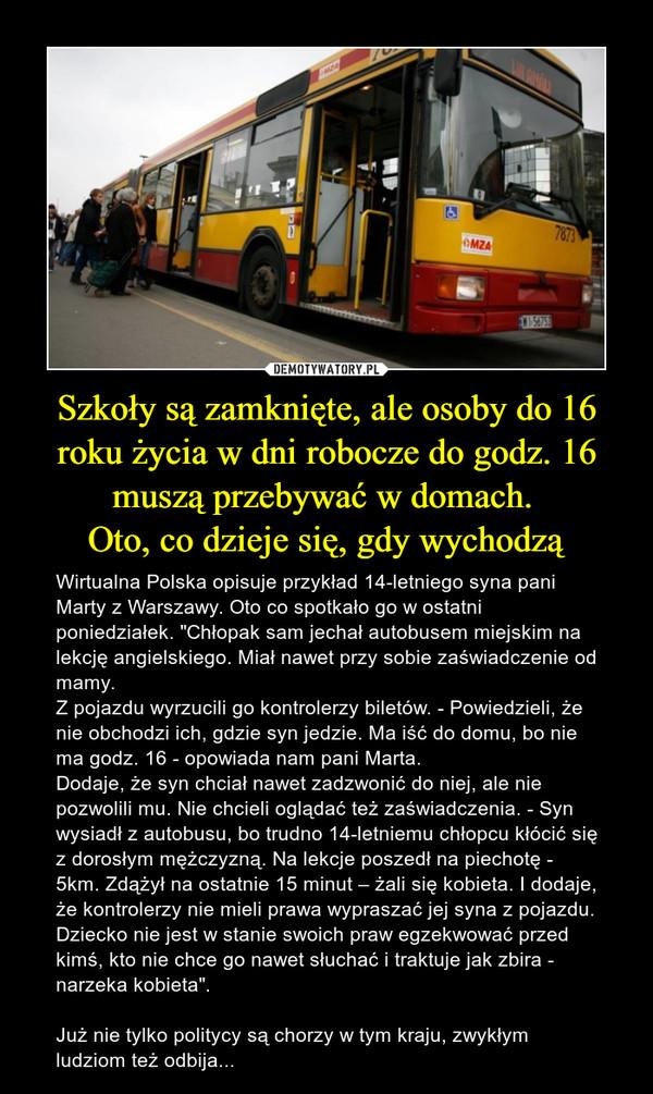 """Szkoły są zamknięte, ale osoby do 16 roku życia w dni robocze do godz. 16 muszą przebywać w domach. Oto, co dzieje się, gdy wychodzą – Wirtualna Polska opisuje przykład 14-letniego syna pani Marty z Warszawy. Oto co spotkało go w ostatni poniedziałek. """"Chłopak sam jechał autobusem miejskim na lekcję angielskiego. Miał nawet przy sobie zaświadczenie od mamy.Z pojazdu wyrzucili go kontrolerzy biletów. - Powiedzieli, że nie obchodzi ich, gdzie syn jedzie. Ma iść do domu, bo nie ma godz. 16 - opowiada nam pani Marta.Dodaje, że syn chciał nawet zadzwonić do niej, ale nie pozwolili mu. Nie chcieli oglądać też zaświadczenia. - Syn wysiadł z autobusu, bo trudno 14-letniemu chłopcu kłócić się z dorosłym mężczyzną. Na lekcje poszedł na piechotę - 5km. Zdążył na ostatnie 15 minut – żali się kobieta. I dodaje, że kontrolerzy nie mieli prawa wypraszać jej syna z pojazdu. Dziecko nie jest w stanie swoich praw egzekwować przed kimś, kto nie chce go nawet słuchać i traktuje jak zbira - narzeka kobieta"""".Już nie tylko politycy są chorzy w tym kraju, zwykłym ludziom też odbija..."""