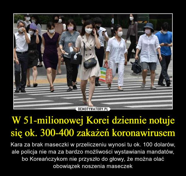 W 51-milionowej Korei dziennie notuje się ok. 300-400 zakażeń koronawirusem – Kara za brak maseczki w przeliczeniu wynosi tu ok. 100 dolarów, ale policja nie ma za bardzo możliwości wystawiania mandatów, bo Koreańczykom nie przyszło do głowy, że można olać obowiązek noszenia maseczek