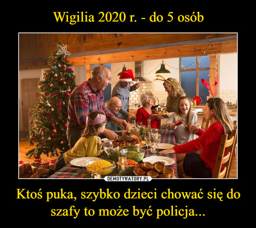 Wigilia 2020 r. - do 5 osób Ktoś puka, szybko dzieci chować się do szafy to może być policja...