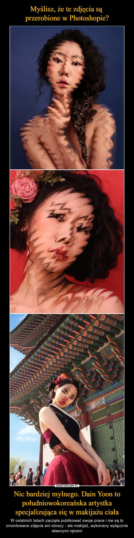 Nic bardziej mylnego. Dain Yoon to południowokoreańska artystka specjalizująca się w makijażu ciała – W ostatnich latach zaczęła publikować swoje prace i nie są to zmontowane zdjęcia ani obrazy - ale makijaż, wykonany wyłącznie własnymi rękami