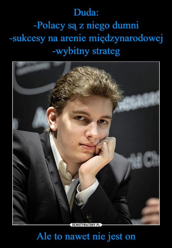 Duda: -Polacy są z niego dumni -sukcesy na arenie międzynarodowej -wybitny strateg Ale to nawet nie jest on