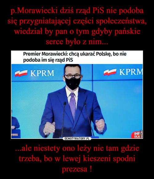 p.Morawiecki dziś rząd PiS nie podoba się przygniatającej części społeczeństwa, wiedział by pan o tym gdyby pańskie serce było z nim... ...ale niestety ono leży nie tam gdzie trzeba, bo w lewej kieszeni spodni prezesa !