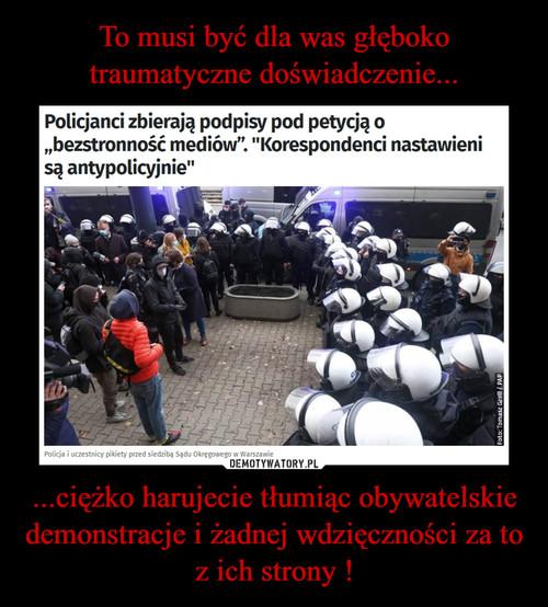 To musi być dla was głęboko traumatyczne doświadczenie... ...ciężko harujecie tłumiąc obywatelskie demonstracje i żadnej wdzięczności za to z ich strony !