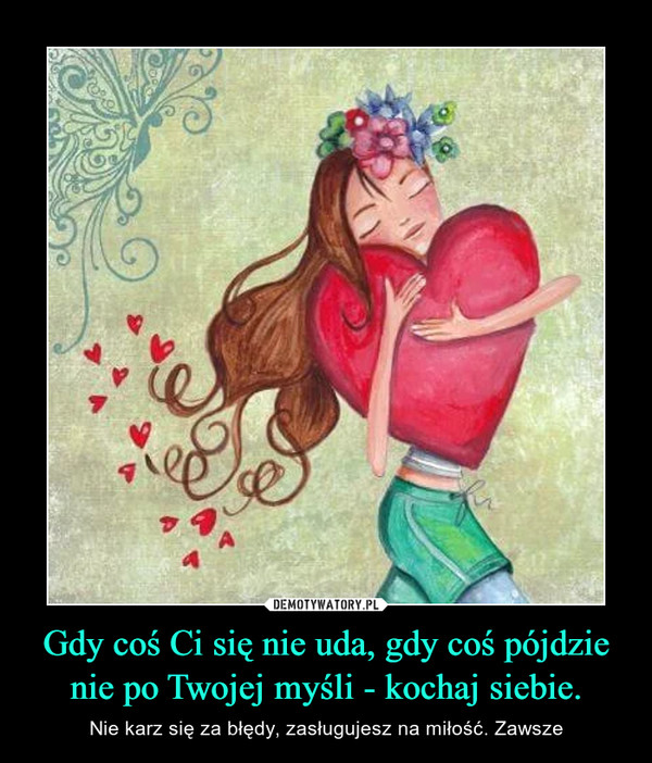Gdy coś Ci się nie uda, gdy coś pójdzie nie po Twojej myśli - kochaj siebie. – Nie karz się za błędy, zasługujesz na miłość. Zawsze